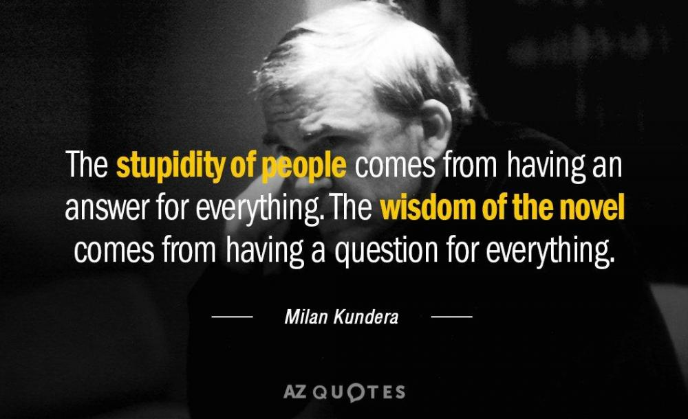 Quotation-Milan-Kundera-The-stupidity-of-people-comes-from-having-an-answer-for-16-41-52.thumb.jpg.48e71768c92a1f6eafb4bad2038fb3f1.jpg